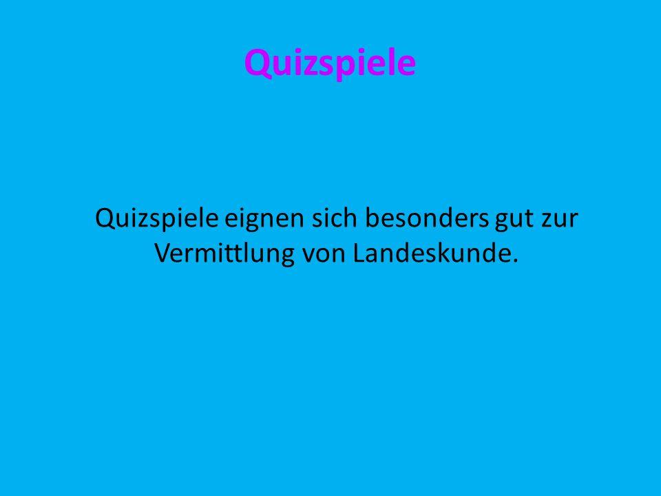 Quizspiele Quizspiele eignen sich besonders gut zur Vermittlung von Landeskunde.