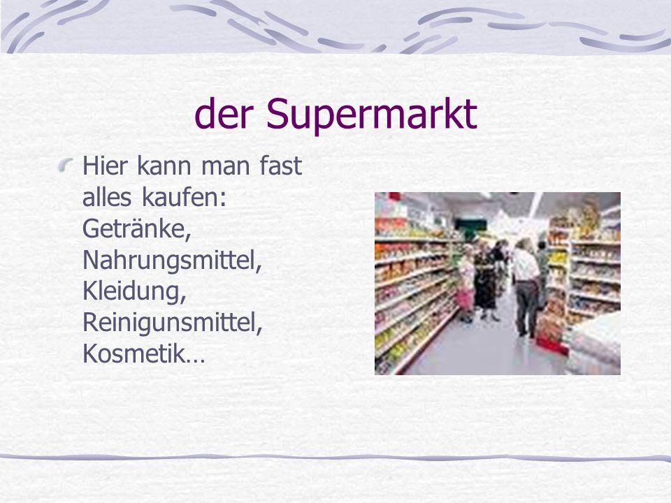 der Supermarkt Hier kann man fast alles kaufen: Getränke, Nahrungsmittel, Kleidung, Reinigunsmittel, Kosmetik…