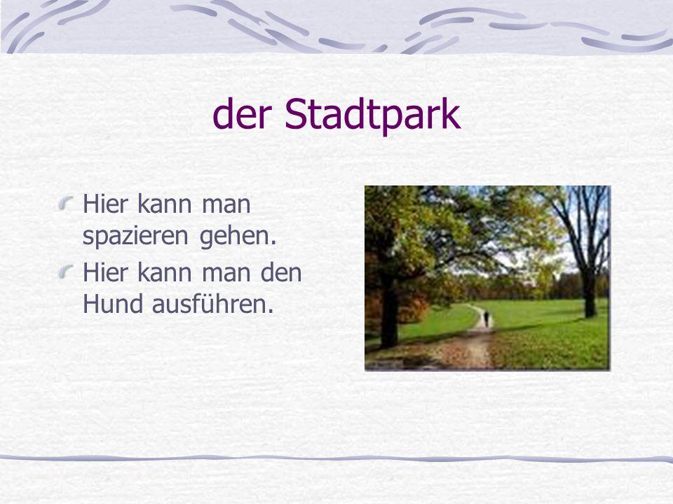 der Stadtpark Hier kann man spazieren gehen. Hier kann man den Hund ausführen.