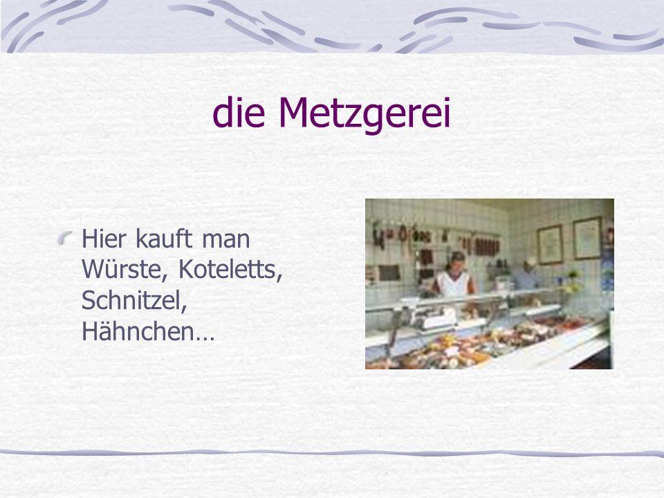 die Metzgerei Hier kauft man Würste, Koteletts, Schnitzel, Hähnchen…