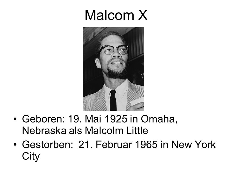 Malcom X Geboren: 19. Mai 1925 in Omaha, Nebraska als Malcolm Little Gestorben: 21. Februar 1965 in New York City