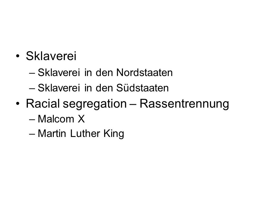 Sklaverei –Sklaverei in den Nordstaaten –Sklaverei in den Südstaaten Racial segregation – Rassentrennung –Malcom X –Martin Luther King