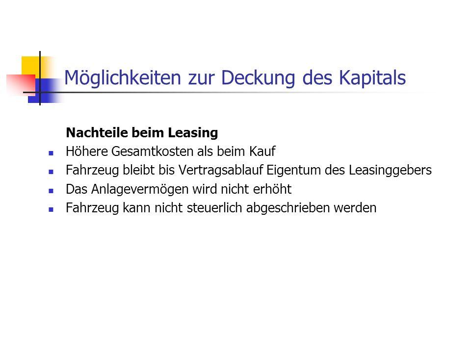 Möglichkeiten zur Deckung des Kapitals Nachteile beim Leasing Höhere Gesamtkosten als beim Kauf Fahrzeug bleibt bis Vertragsablauf Eigentum des Leasin