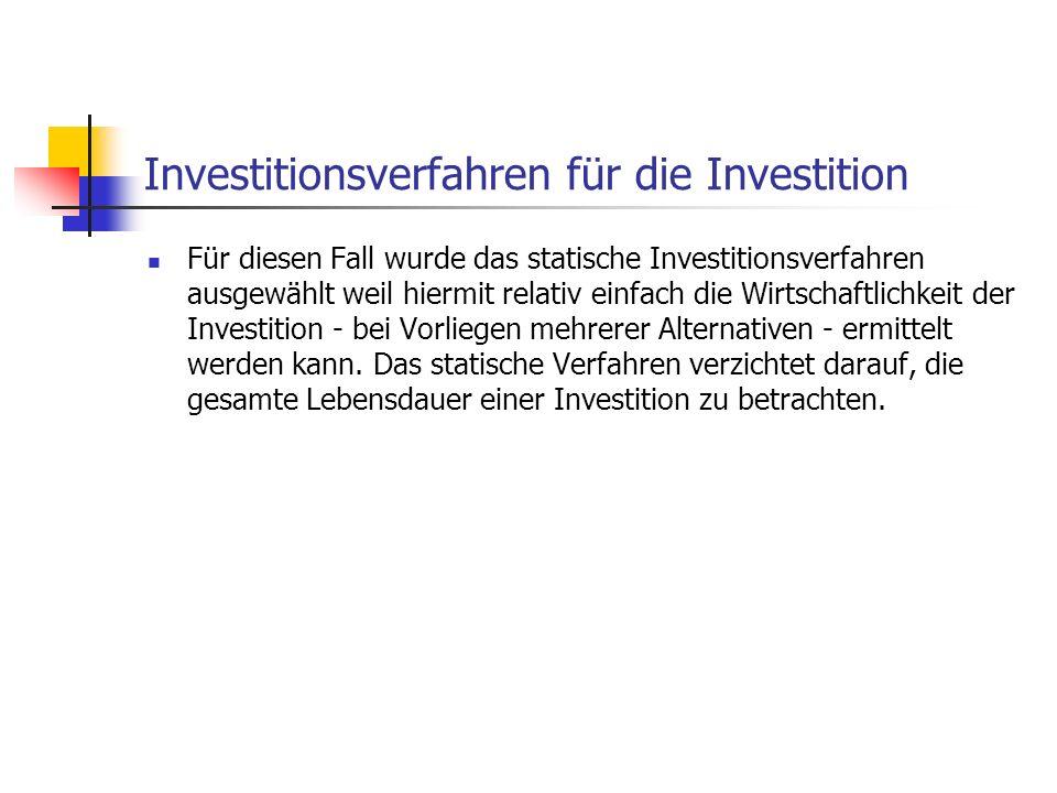 Investitionsverfahren für die Investition Für diesen Fall wurde das statische Investitionsverfahren ausgewählt weil hiermit relativ einfach die Wirtsc