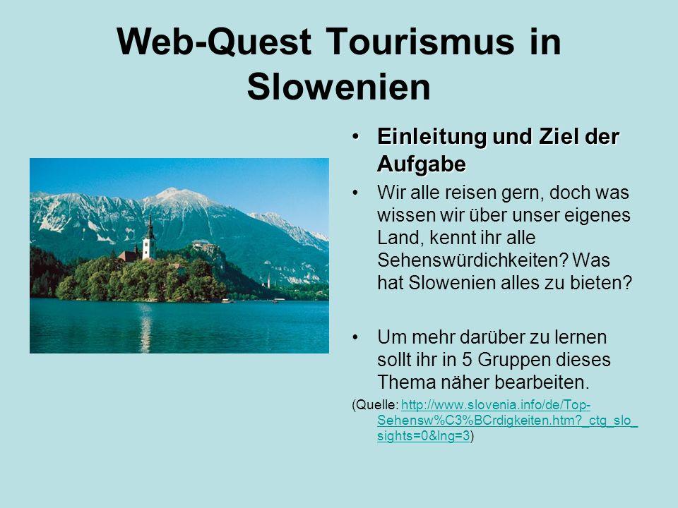 Web-Quest Tourismus in Slowenien Gruppenbildung: Bildet 5 Gruppen, wobei ihr euch nach den Themen zusammenfinden sollt: Sonnige Alpen Strahlendes Pohorje Grünes Mittelmeer Der mysteriöse Karst Lebensfrohes Ljubljana