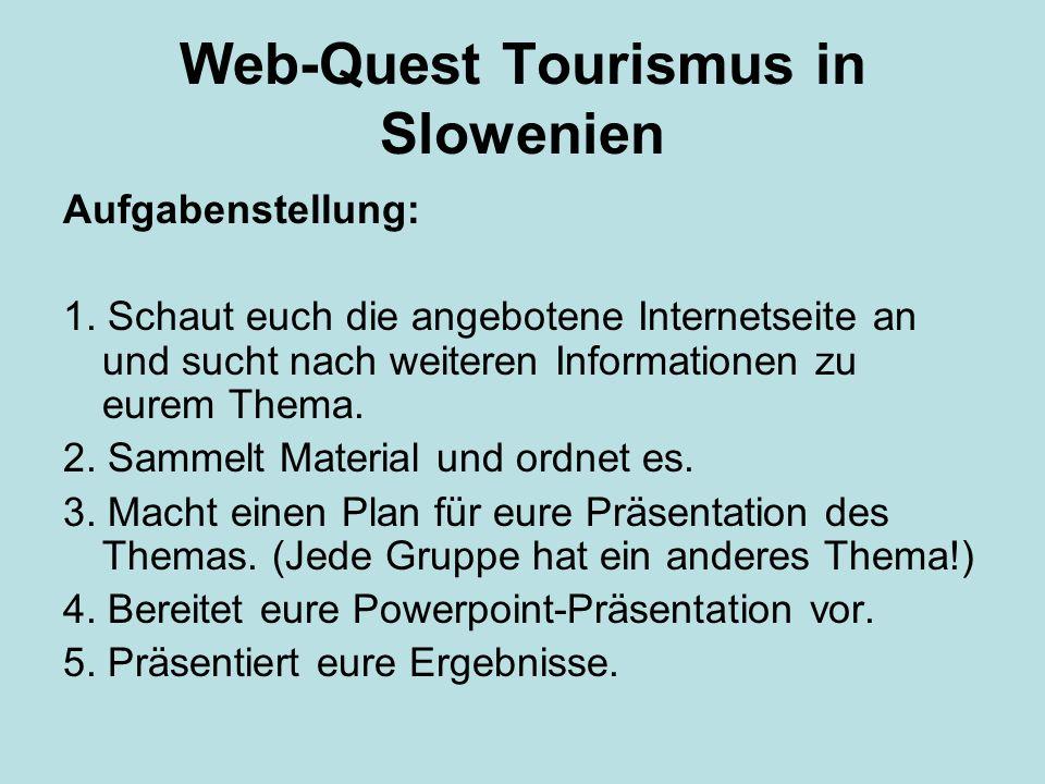 Web-Quest Tourismus in Slowenien Aufgabenstellung: 1. Schaut euch die angebotene Internetseite an und sucht nach weiteren Informationen zu eurem Thema