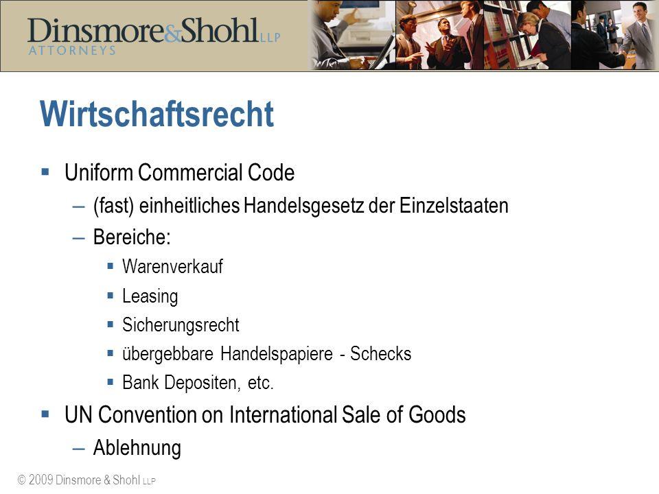 © 2009 Dinsmore & Shohl LLP Wirtschaftsrecht Uniform Commercial Code – (fast) einheitliches Handelsgesetz der Einzelstaaten – Bereiche: Warenverkauf Leasing Sicherungsrecht übergebbare Handelspapiere - Schecks Bank Depositen, etc.