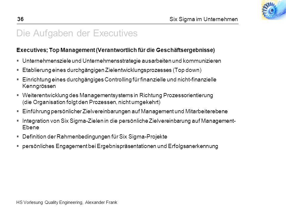 HS Vorlesung Quality Engineering, Alexander Frank Six Sigma im Unternehmen36 Die Aufgaben der Executives Executives; Top Management (Verantwortlich fü