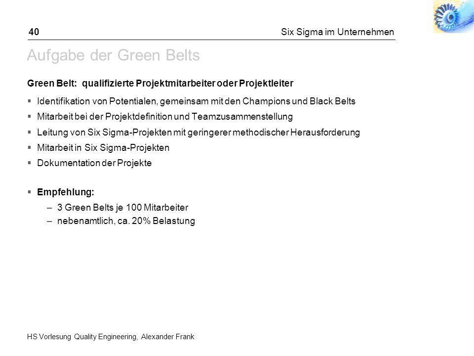HS Vorlesung Quality Engineering, Alexander Frank Six Sigma im Unternehmen40 Aufgabe der Green Belts Green Belt: qualifizierte Projektmitarbeiter oder