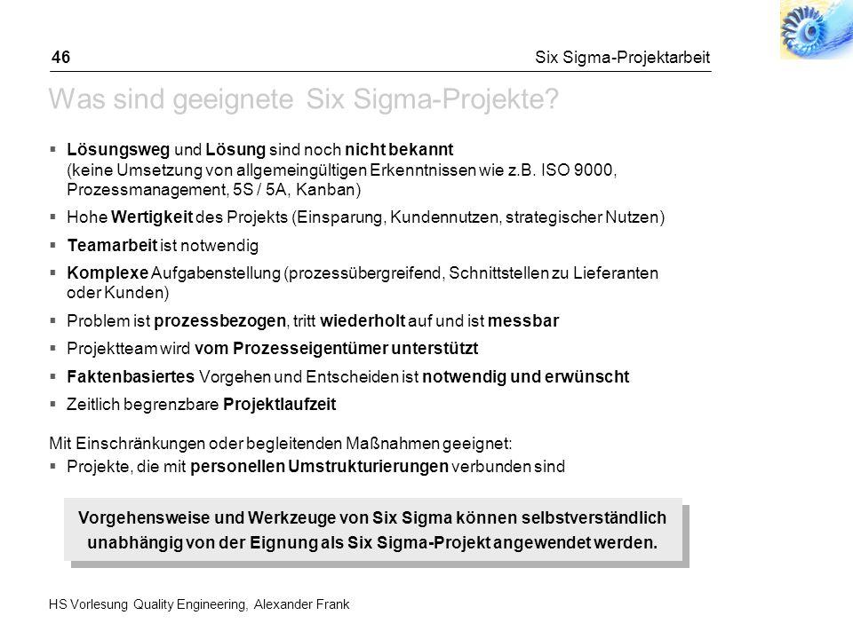 HS Vorlesung Quality Engineering, Alexander Frank Six Sigma-Projektarbeit46 Was sind geeignete Six Sigma-Projekte? Lösungsweg und Lösung sind noch nic