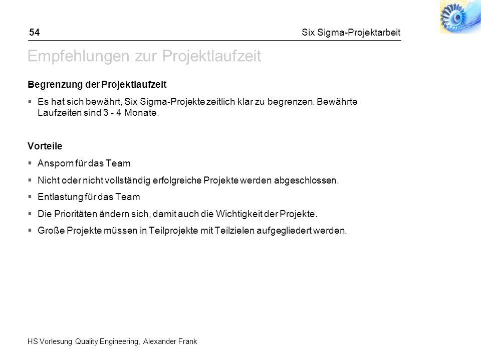 HS Vorlesung Quality Engineering, Alexander Frank Six Sigma-Projektarbeit54 Empfehlungen zur Projektlaufzeit Begrenzung der Projektlaufzeit Es hat sic