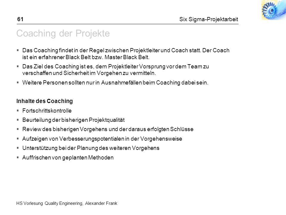 HS Vorlesung Quality Engineering, Alexander Frank Six Sigma-Projektarbeit61 Coaching der Projekte Das Coaching findet in der Regel zwischen Projektlei
