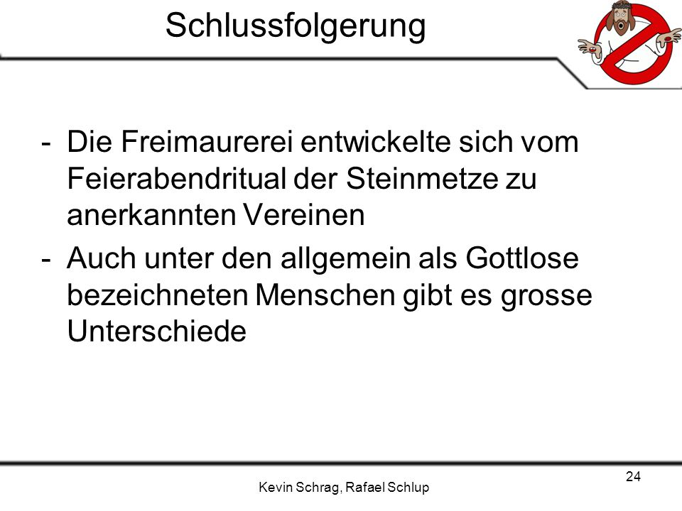 Kevin Schrag, Rafael Schlup 24 Schlussfolgerung -Die Freimaurerei entwickelte sich vom Feierabendritual der Steinmetze zu anerkannten Vereinen -Auch u