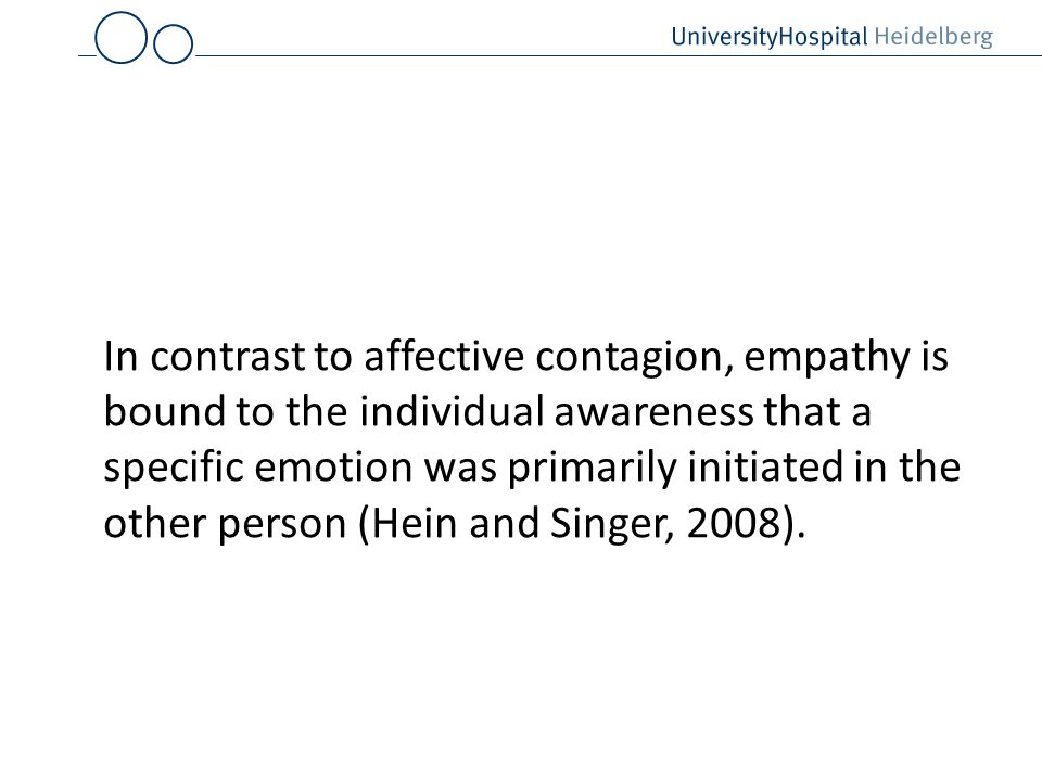 In contrast to affective contagion, empathy is bound to the individual awareness that a specific emotion was primarily initiated in the other person (