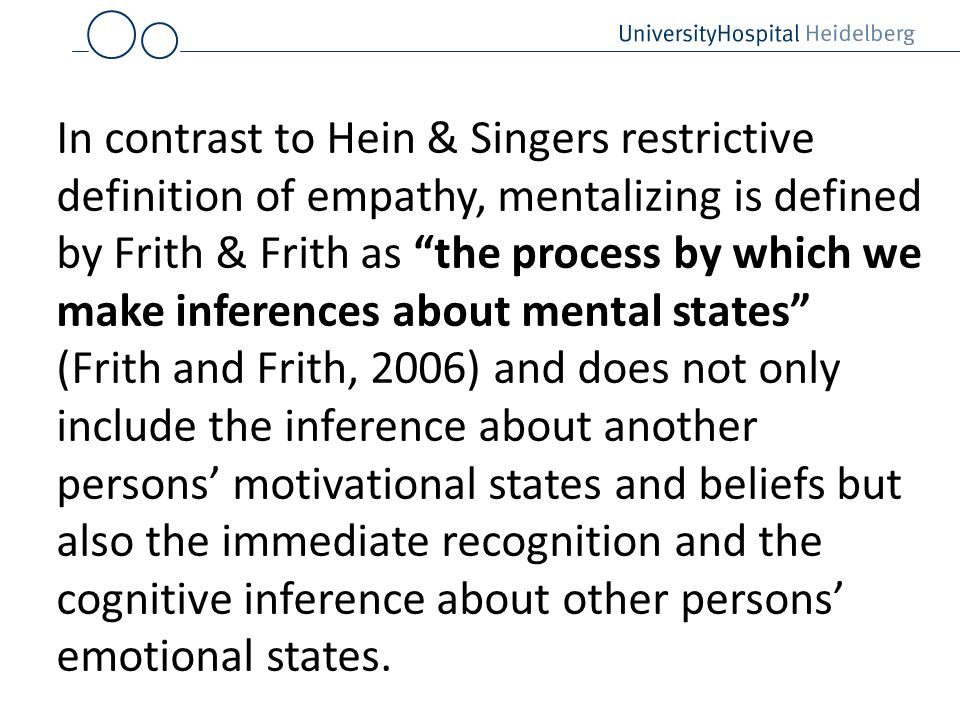 In contrast to Hein & Singers restrictive definition of empathy, mentalizing is defined by Frith & Frith as the process by which we make inferences ab