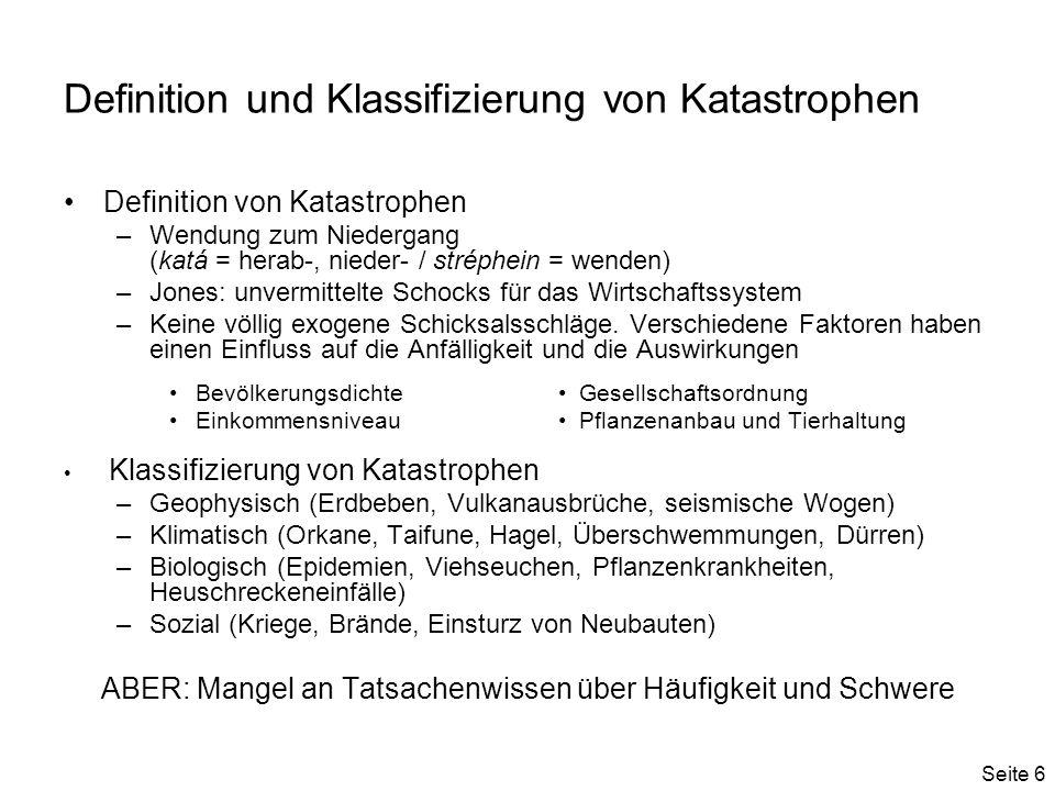 Seite 6 Definition und Klassifizierung von Katastrophen Definition von Katastrophen –Wendung zum Niedergang (katá = herab-, nieder- / stréphein = wenden) –Jones: unvermittelte Schocks für das Wirtschaftssystem –Keine völlig exogene Schicksalsschläge.