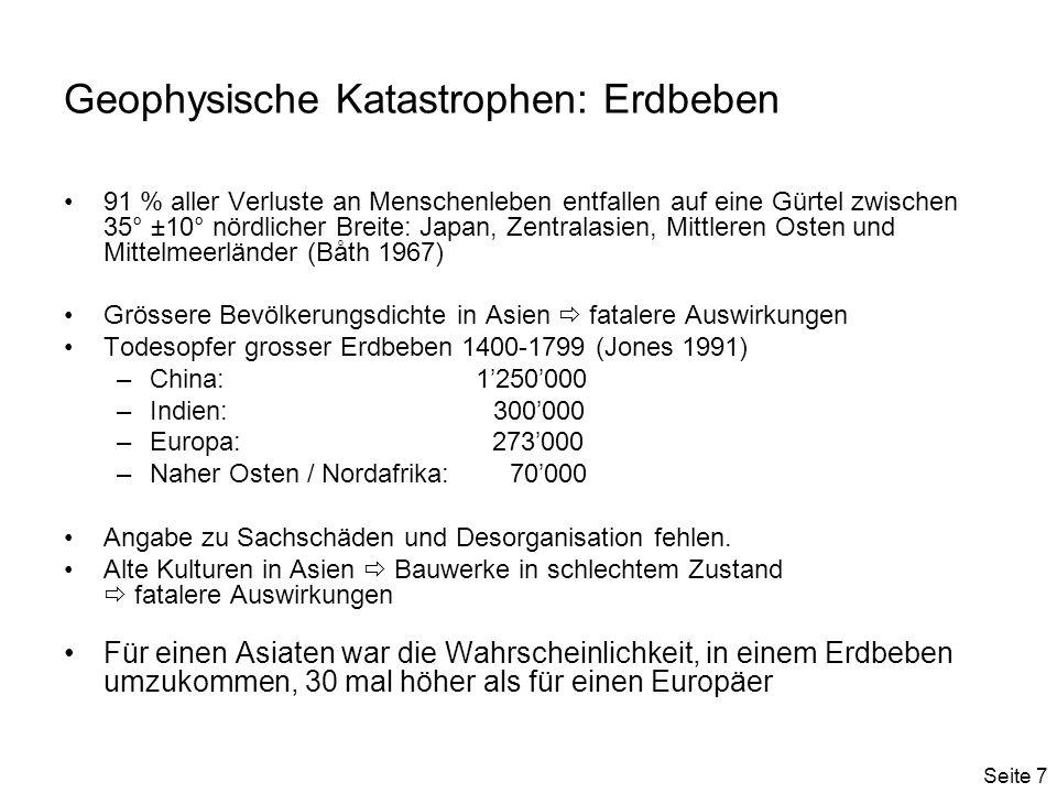 Seite 7 Geophysische Katastrophen: Erdbeben 91 % aller Verluste an Menschenleben entfallen auf eine Gürtel zwischen 35° ±10° nördlicher Breite: Japan, Zentralasien, Mittleren Osten und Mittelmeerländer (Båth 1967) Grössere Bevölkerungsdichte in Asien fatalere Auswirkungen Todesopfer grosser Erdbeben 1400-1799 (Jones 1991) –China: 1250000 –Indien: 300000 –Europa: 273000 –Naher Osten / Nordafrika: 70000 Angabe zu Sachschäden und Desorganisation fehlen.