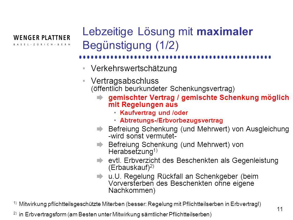 11 Lebzeitige Lösung mit maximaler Begünstigung (1/2) Verkehrswertschätzung Vertragsabschluss (öffentlich beurkundeter Schenkungsvertrag) gemischter Vertrag / gemischte Schenkung möglich mit Regelungen aus Kaufvertrag und /oder Abtretungs-/Erbvorbezugsvertrag Befreiung Schenkung (und Mehrwert) von Ausgleichung -wird sonst vermutet- Befreiung Schenkung (und Mehrwert) von Herabsetzung 1) evtl.