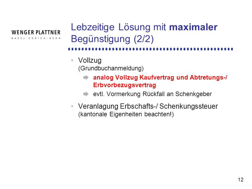 12 Lebzeitige Lösung mit maximaler Begünstigung (2/2) Vollzug (Grundbuchanmeldung) analog Vollzug Kaufvertrag und Abtretungs-/ Erbvorbezugsvertrag evtl.