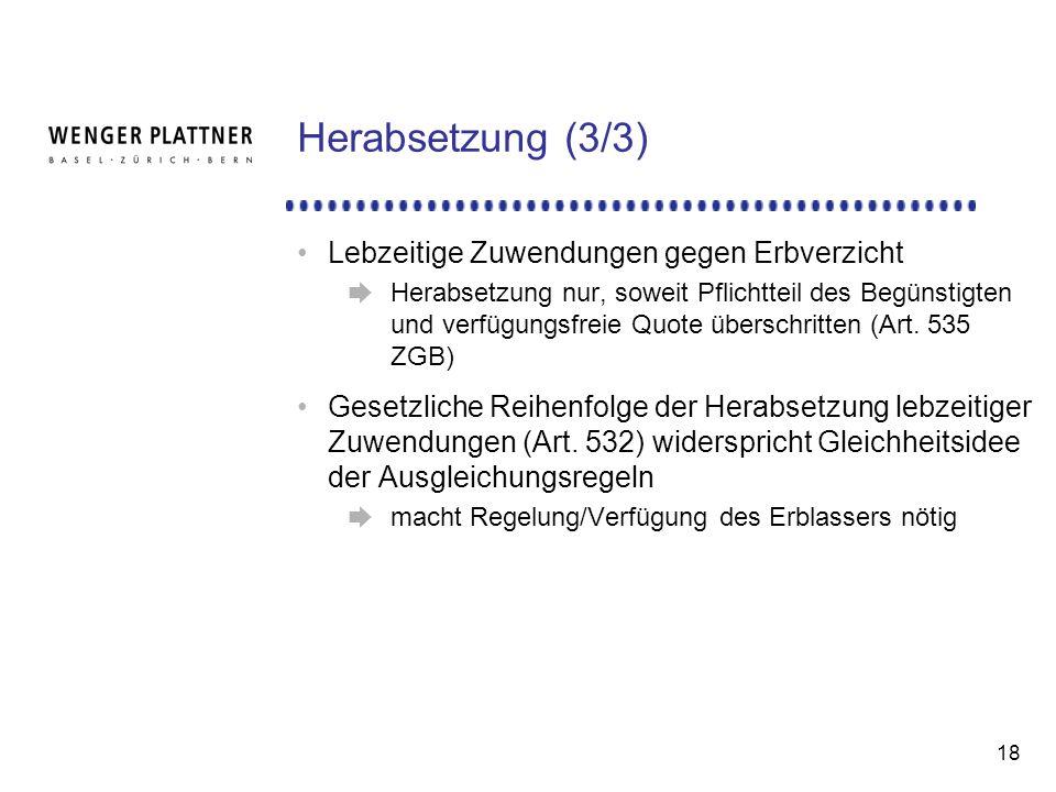 18 Herabsetzung (3/3) Lebzeitige Zuwendungen gegen Erbverzicht Herabsetzung nur, soweit Pflichtteil des Begünstigten und verfügungsfreie Quote überschritten (Art.