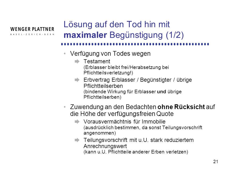 21 Lösung auf den Tod hin mit maximaler Begünstigung (1/2) Verfügung von Todes wegen Testament (Erblasser bleibt frei/Herabsetzung bei Pflichtteilsverletzung!) Erbvertrag Erblasser / Begünstigter / übrige Pflichtteilserben (bindende Wirkung für Erblasser und übrige Pflichtteilserben) Zuwendung an den Bedachten ohne Rücksicht auf die Höhe der verfügungsfreien Quote Vorausvermächtnis für Immobilie (ausdrücklich bestimmen, da sonst Teilungsvorschrift angenommen) Teilungsvorschrift mit u.U.