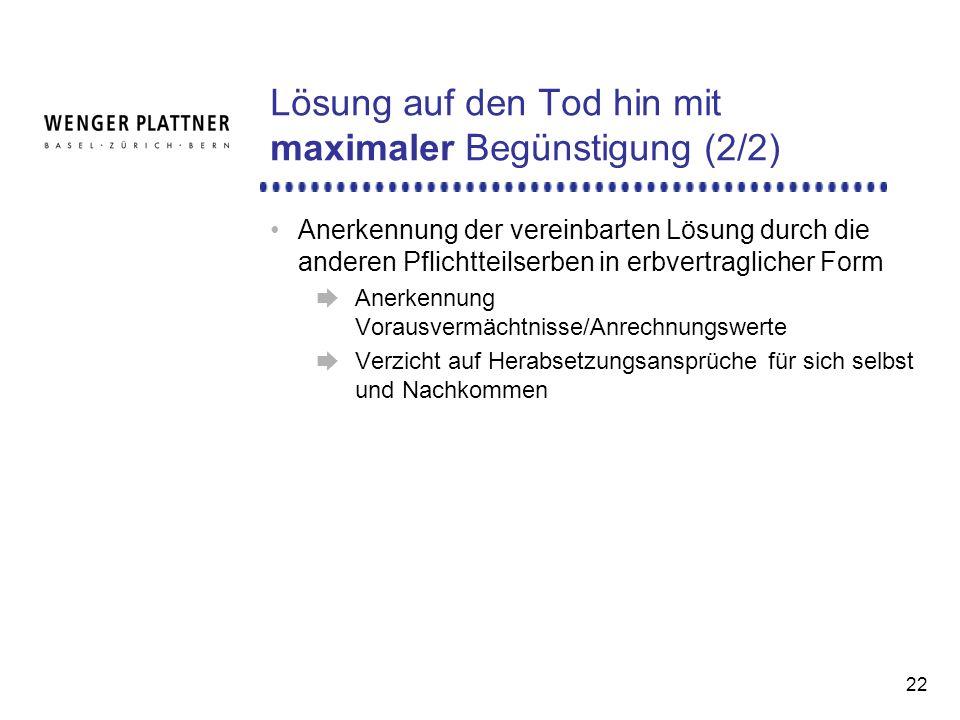 22 Lösung auf den Tod hin mit maximaler Begünstigung (2/2) Anerkennung der vereinbarten Lösung durch die anderen Pflichtteilserben in erbvertraglicher Form Anerkennung Vorausvermächtnisse/Anrechnungswerte Verzicht auf Herabsetzungsansprüche für sich selbst und Nachkommen