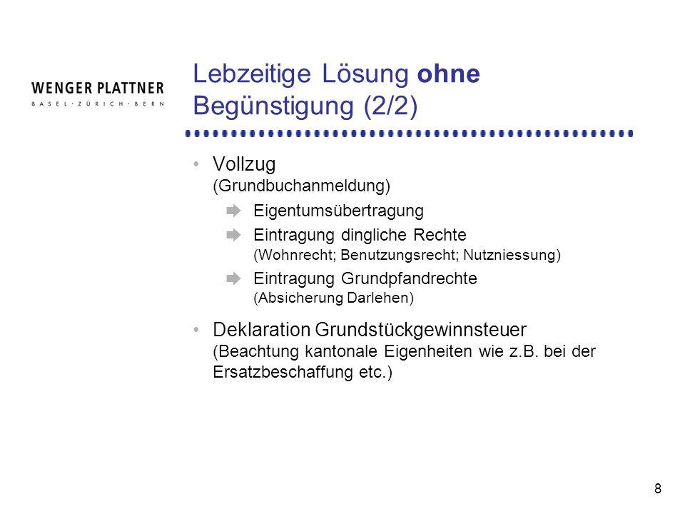 8 Lebzeitige Lösung ohne Begünstigung (2/2) Vollzug (Grundbuchanmeldung) Eigentumsübertragung Eintragung dingliche Rechte (Wohnrecht; Benutzungsrecht; Nutzniessung) Eintragung Grundpfandrechte (Absicherung Darlehen) Deklaration Grundstückgewinnsteuer (Beachtung kantonale Eigenheiten wie z.B.