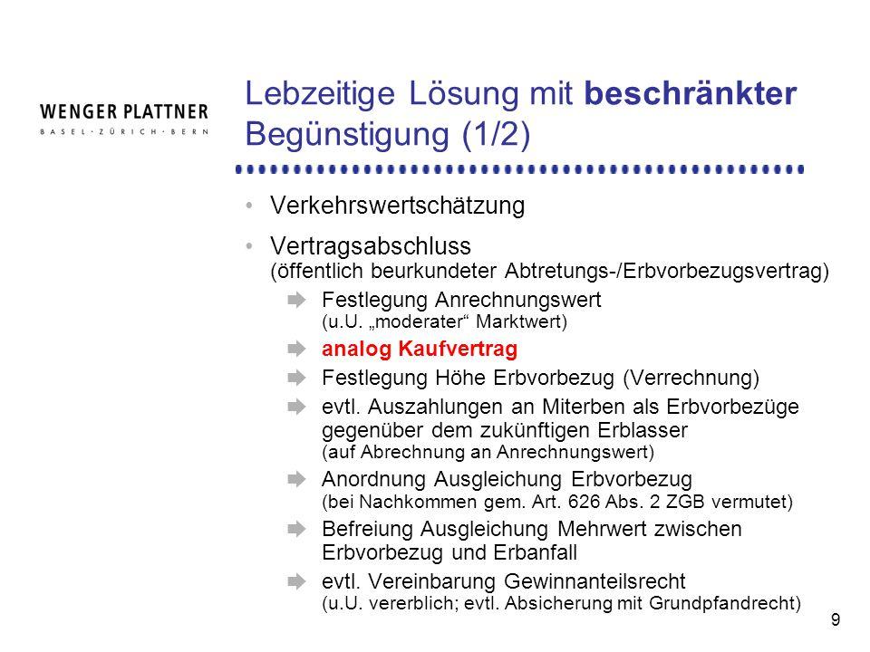 9 Lebzeitige Lösung mit beschränkter Begünstigung (1/2) Verkehrswertschätzung Vertragsabschluss (öffentlich beurkundeter Abtretungs-/Erbvorbezugsvertrag) Festlegung Anrechnungswert (u.U.