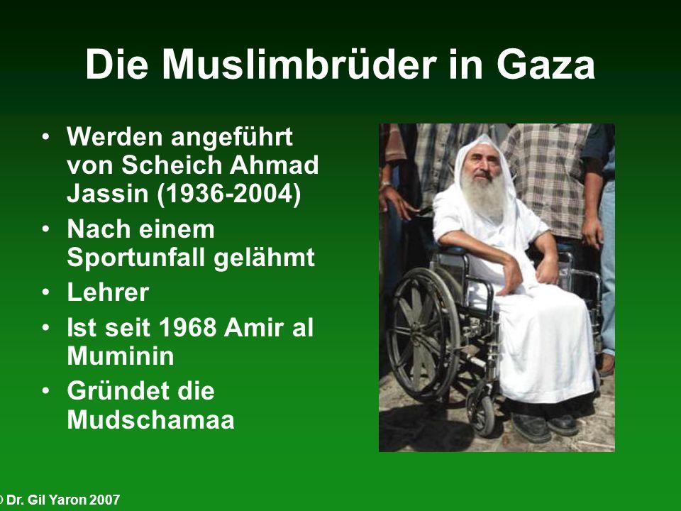 © Dr. Gil Yaron 2007 Die Muslimbrüder in Gaza Werden angeführt von Scheich Ahmad Jassin (1936-2004) Nach einem Sportunfall gelähmt Lehrer Ist seit 196