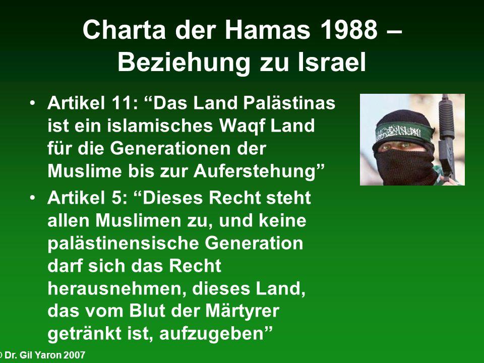 © Dr. Gil Yaron 2007 Charta der Hamas 1988 – Beziehung zu Israel Artikel 11: Das Land Palästinas ist ein islamisches Waqf Land für die Generationen de