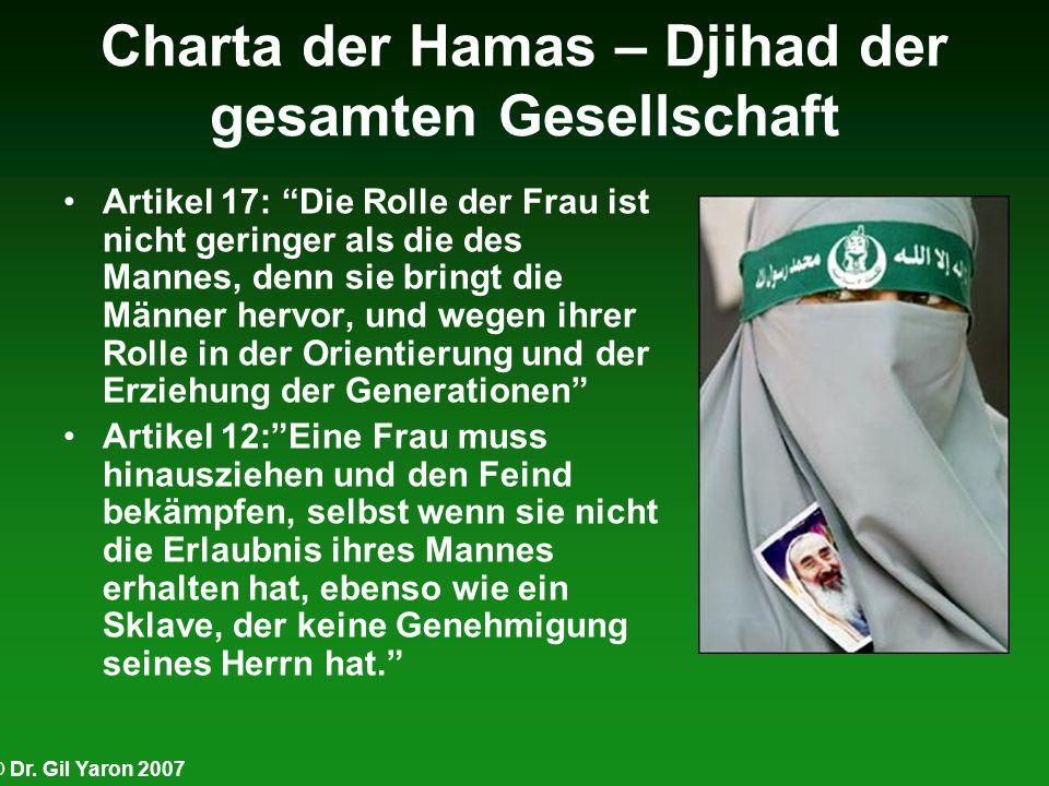 © Dr. Gil Yaron 2007 Charta der Hamas – Djihad der gesamten Gesellschaft Artikel 17: Die Rolle der Frau ist nicht geringer als die des Mannes, denn si