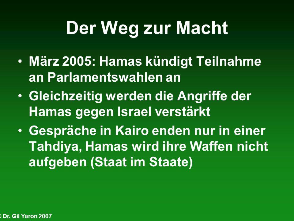 © Dr. Gil Yaron 2007 Der Weg zur Macht März 2005: Hamas kündigt Teilnahme an Parlamentswahlen an Gleichzeitig werden die Angriffe der Hamas gegen Isra
