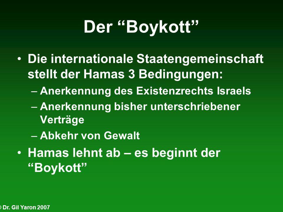 © Dr. Gil Yaron 2007 Der Boykott Die internationale Staatengemeinschaft stellt der Hamas 3 Bedingungen: –Anerkennung des Existenzrechts Israels –Anerk