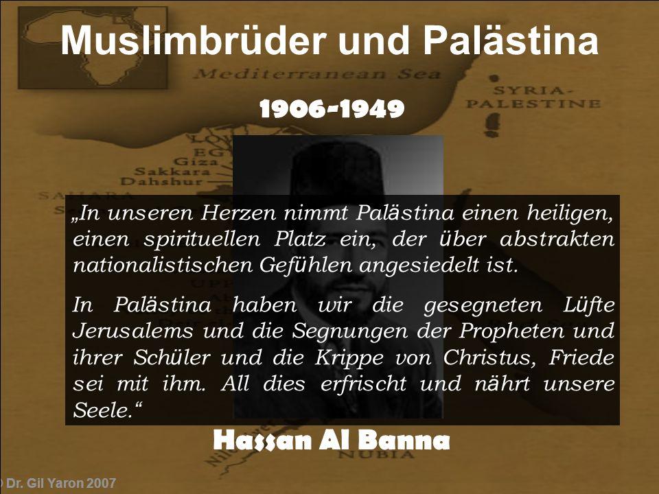 © Dr. Gil Yaron 2007 1906-1949 Hassan Al Banna Muslimbrüder und Palästina In unseren Herzen nimmt Pal ä stina einen heiligen, einen spirituellen Platz