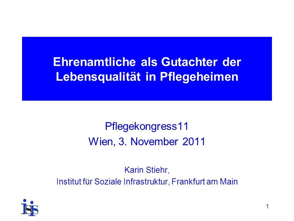 1 Ehrenamtliche als Gutachter der Lebensqualität in Pflegeheimen Pflegekongress11 Wien, 3. November 2011 Karin Stiehr, Institut für Soziale Infrastruk
