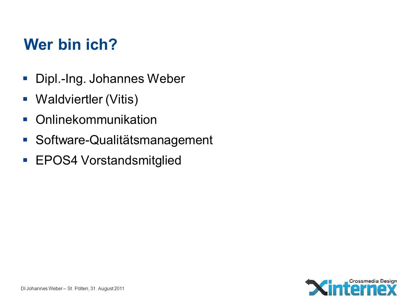 DI Johannes Weber – St. Pölten, 31. August 2011 Wer bin ich? Dipl.-Ing. Johannes Weber Waldviertler (Vitis) Onlinekommunikation Software-Qualitätsmana