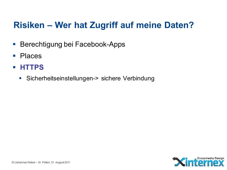 DI Johannes Weber – St. Pölten, 31. August 2011 Risiken – Wer hat Zugriff auf meine Daten? Berechtigung bei Facebook-Apps Places HTTPS Sicherheitseins