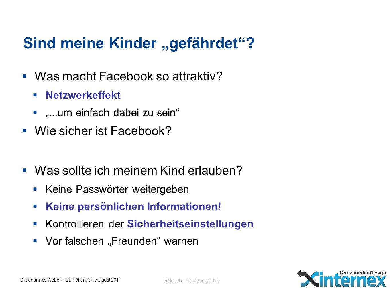 DI Johannes Weber – St. Pölten, 31. August 2011 Sind meine Kinder gefährdet? Was macht Facebook so attraktiv? Netzwerkeffekt...um einfach dabei zu sei