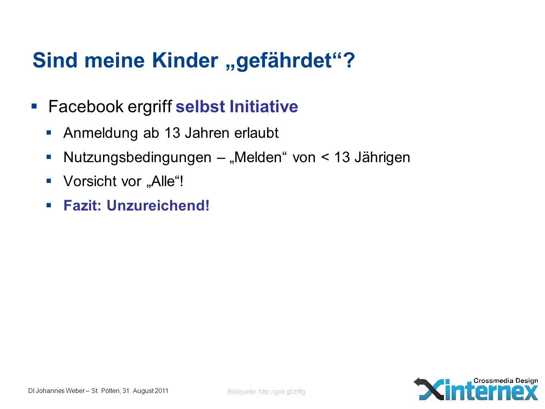 DI Johannes Weber – St. Pölten, 31. August 2011 Sind meine Kinder gefährdet? Facebook ergriff selbst Initiative Anmeldung ab 13 Jahren erlaubt Nutzung