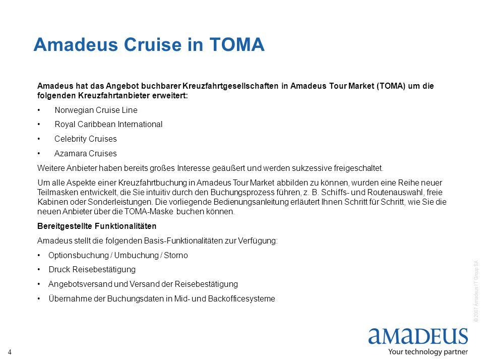 © 2007 Amadeus IT Group SA 4 Amadeus Cruise in TOMA Amadeus hat das Angebot buchbarer Kreuzfahrtgesellschaften in Amadeus Tour Market (TOMA) um die folgenden Kreuzfahrtanbieter erweitert: Norwegian Cruise Line Royal Caribbean International Celebrity Cruises Azamara Cruises Weitere Anbieter haben bereits großes Interesse geäußert und werden sukzessive freigeschaltet.