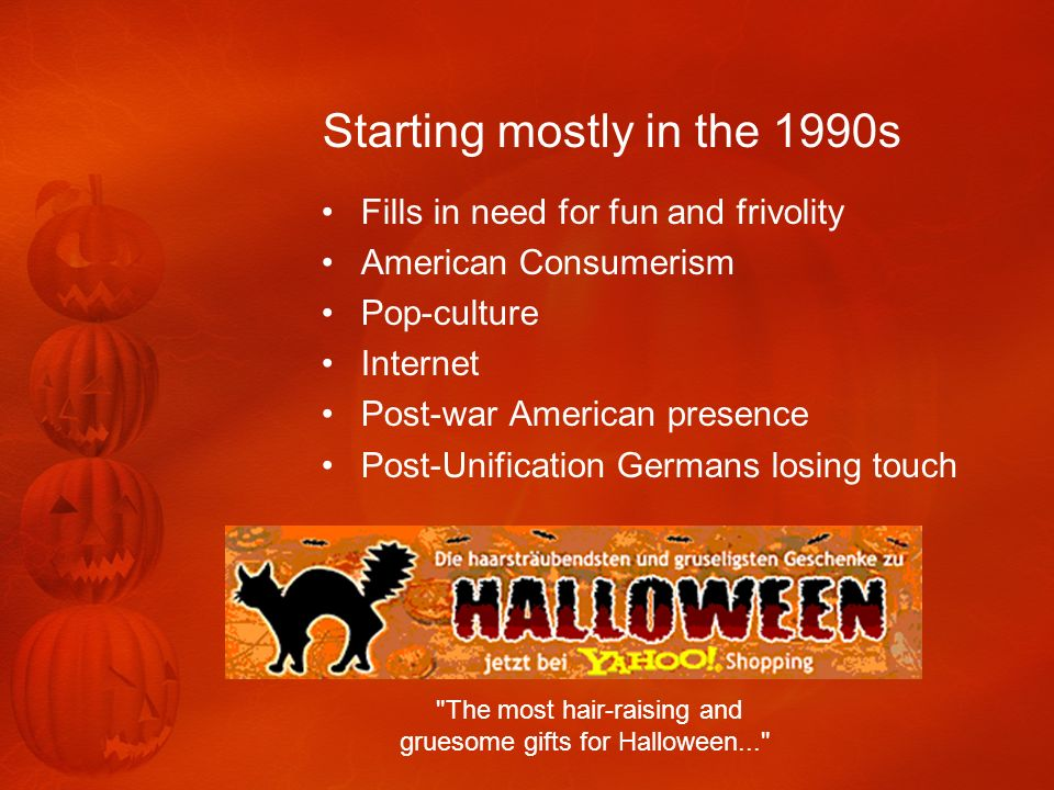Halloween Statistics Most popular in Rhineland area Observed mostly by young adults Mostly observed through parties Few trick-or treaters outside northern Germany 53 percent of young Germans have gone to a party 30 percent decorate home for Halloween