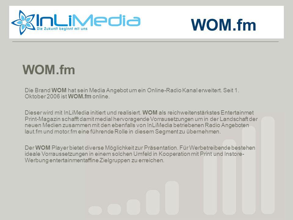 WOM.fm Die Brand WOM hat sein Media Angebot um ein Online-Radio Kanal erweitert. Seit 1. Oktober 2006 ist WOM.fm online. Dieser wird mit InLiMedia ini