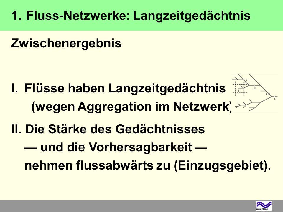 Zwischenergebnis I.Flüsse haben Langzeitgedächtnis (wegen Aggregation im Netzwerk). II. Die Stärke des Gedächtnisses und die Vorhersagbarkeit nehmen f