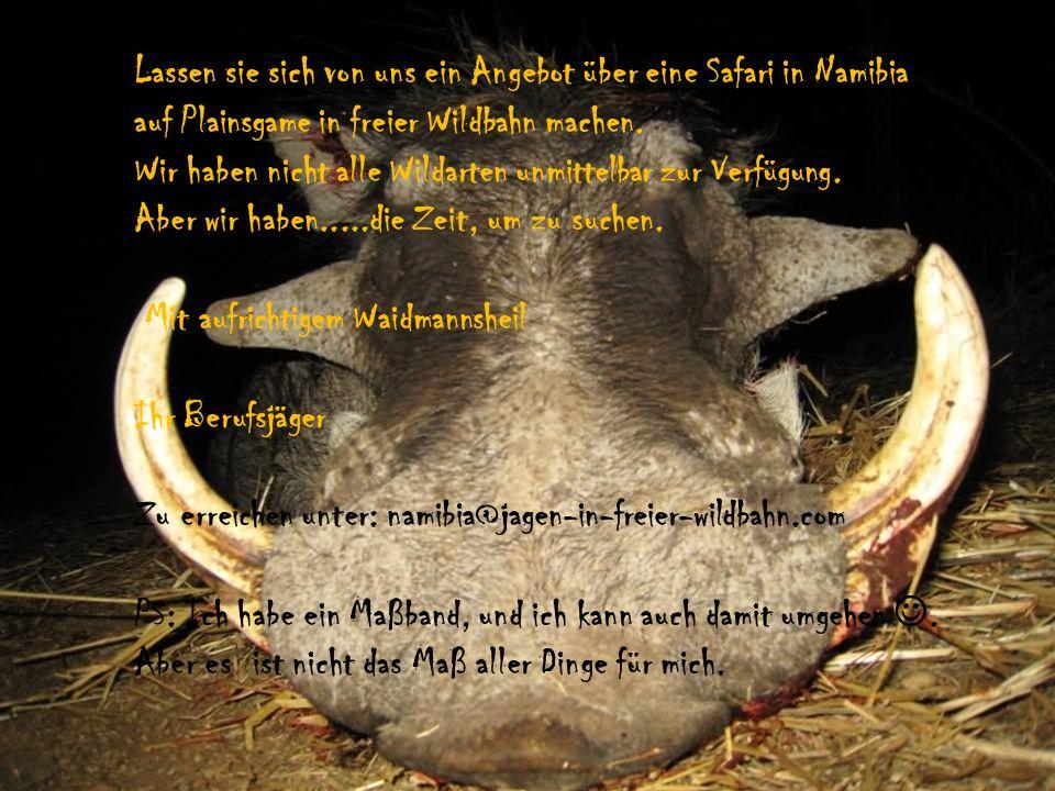 Ihr Berufsjäger Peter Kienitz P O Box 277 Outjo/Namibia 00264-81-3330218 Mitglied der Etosha Conservancy Registriert bei Ministerium für Naturschutz Registriert bei Namibia Tourism Board Wir buchen für Sie Flüge bei AIR NAMIBIA und AIR BERLIN