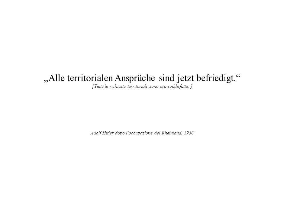 Alle territorialen Ansprüche sind jetzt befriedigt. [Tutte le richieste territoriali sono ora soddisfatte.¨] Adolf Hitler dopo loccupazione del Rheinl