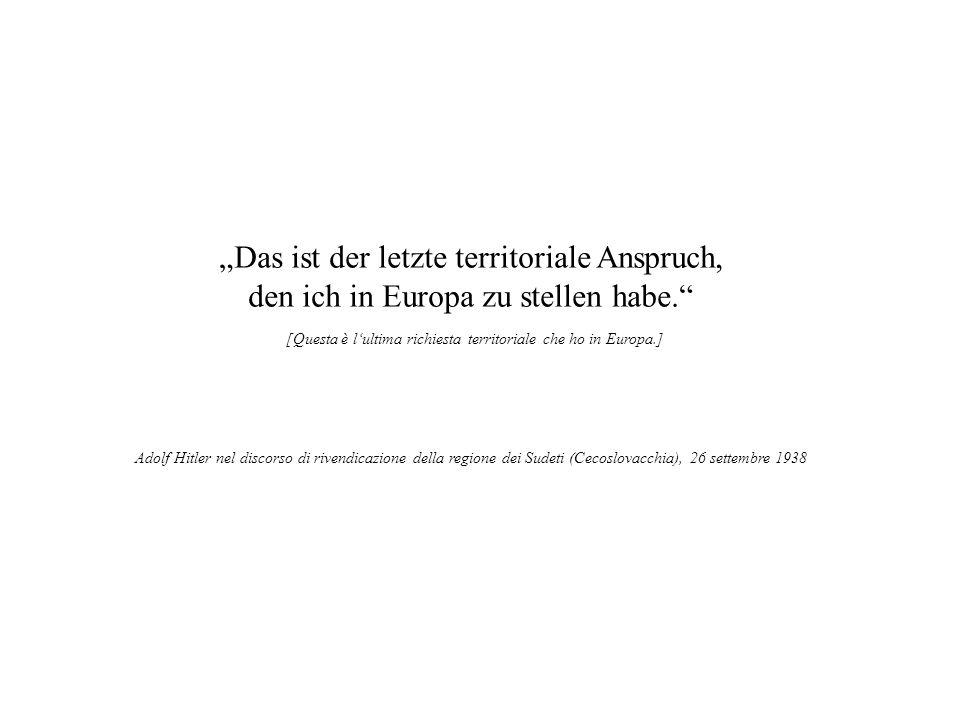 Das ist der letzte territoriale Anspruch, den ich in Europa zu stellen habe. [Questa è lultima richiesta territoriale che ho in Europa.] Adolf Hitler