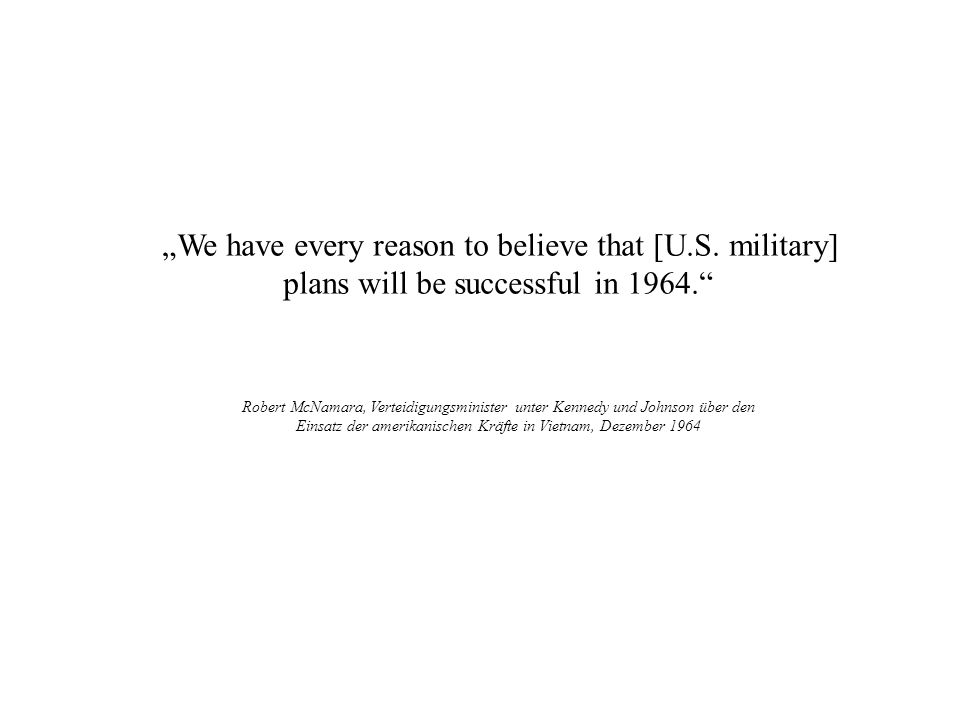 We have every reason to believe that [U.S. military] plans will be successful in 1964. Robert McNamara, Verteidigungsminister unter Kennedy und Johnso