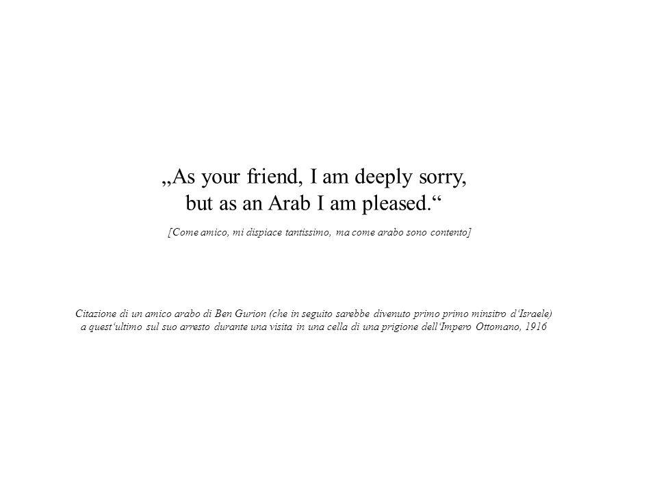 As your friend, I am deeply sorry, but as an Arab I am pleased. [Come amico, mi dispiace tantissimo, ma come arabo sono contento] Citazione di un amic