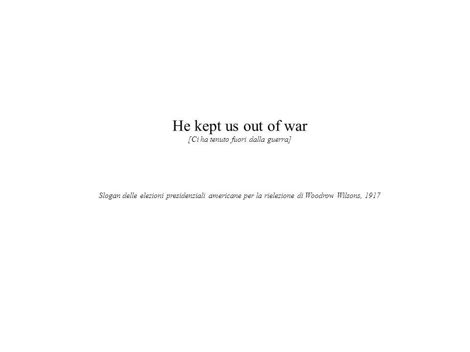 He kept us out of war [Ci ha tenuto fuori dalla guerra] Slogan delle elezioni presidenziali americane per la rielezione di Woodrow Wilsons, 1917