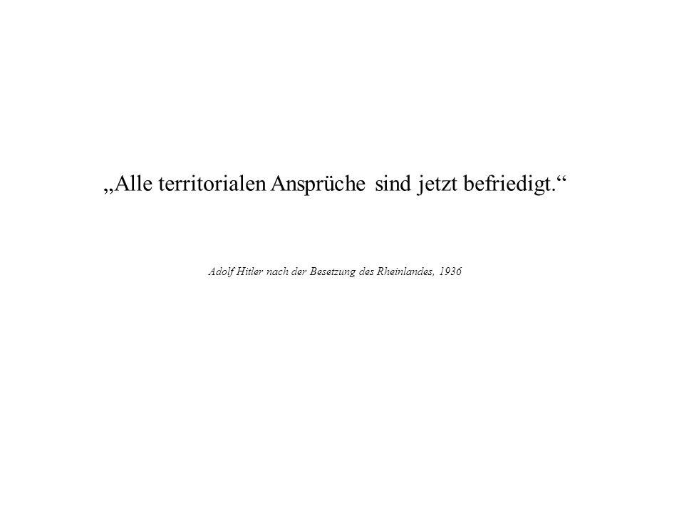 Alle territorialen Ansprüche sind jetzt befriedigt. Adolf Hitler nach der Besetzung des Rheinlandes, 1936 Plutarch §